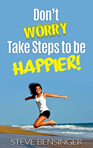 Dont Worry, Take Steps to be Happier!: Over 60 Simple Ideas that can Make Your Life Simpler, Better, and Happier