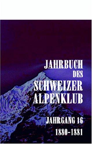 Jahrbuch des Schweizer Alpenklub: Jahrgang 16. 1880 - 1881 (German Edition) by Adamant Media Corporation