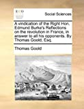 A Vindication of the Right Hon Edmund Burke's Reflections on the Revolution in France, in Answer to All His Opponents by Thomas Goold, Esq, Thomas Goold, 117052432X