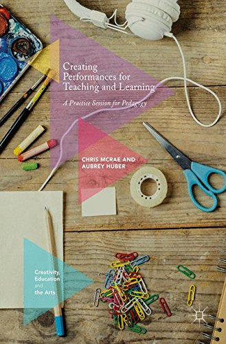 Creating Performances for Teaching and Learning: A Practice Session for Pedagogy (Creativity, Education and the Arts)