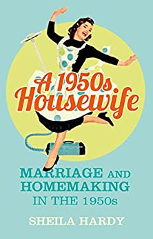 1950s Housewife: Marriage and Homemaking in the 1950s by [Hardy, Sheila]