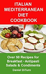 Italian Mediterranean Diet Cookbook: Over 50 recipes for Breakfast, Antipasti, Salads and Condiments
