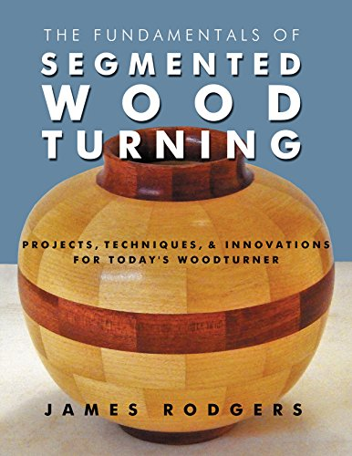 The Fundamentals of Segmented Woodturning: Projects, Techniques & Innovations for Today's Woodturner