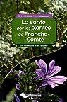 La santé par les plantes de Franche-Comté : Les connaître et les utiliser par Morel