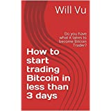 How to start trading Bitcoin in less than 3 days: Do you have what it takes to become Bitcoin Trader?