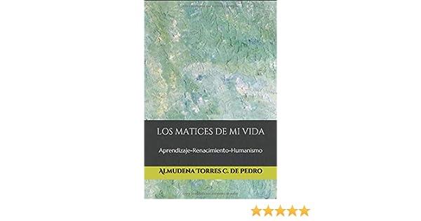Los matices de mi vida: Aprendizaje-Renacimiento-Humanismo: Amazon.es: C. de Pedro, Almudena Torres: Libros