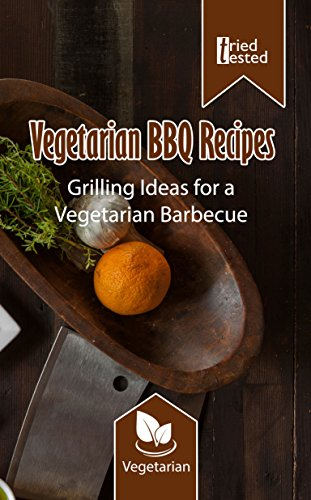 Vegetarian BBQ Recipes - Grilling Ideas for a Vegetarian Barbecue (Tried & Tested Book 14) by Tried Tested