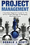 Project Management: A Quick Start Beginner's Guide For The Serious Project Manager To Managing Any Project Easily