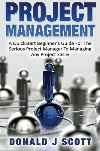 Project Management  A Quick Start Beginners Guide For The Serious Project Manager To Managing Any Project Easily