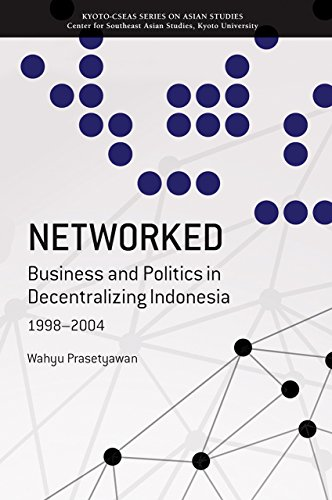 Networked: Business and Politics in Decentralizing Indonesia, 1998-2004
