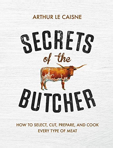 Secrets of the Butcher: How to Select, Cut, Prepare, and Cook Every Type of Meat by Arthur Le Caisne