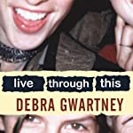 Live Through This: A Mother's Memoir of Runaway Daughters and Reclaimed Love | Debra Gwartney