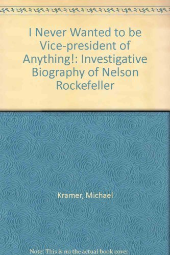 I Never Wanted to be Vice-President of Anything!: An Investigative Biography of Nelson Rockefeller by Michael S Kramer, Sam Roberts (1977) Hardcover