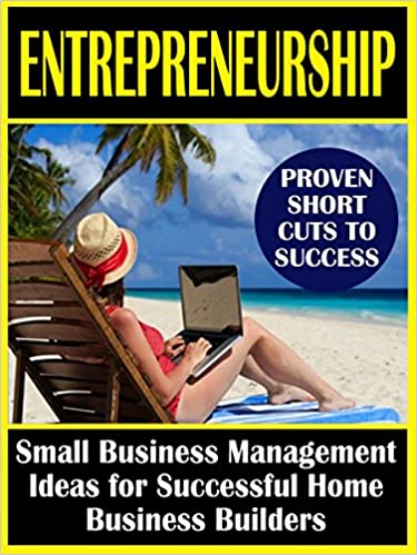Entrepreneurship: Small Business Management Ideas for Successful Home Business Builders