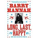Long, Last, Happy: New and Collected Stories | Barry Hannah