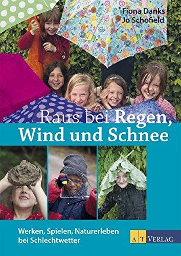 Raus bei Regen, Wind und Schnee. Werken, Spielen, Naturerleben bei Schlechtwetter
