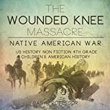 img - for The Wounded Knee Massacre : Native American War - US History Non Fiction 4th Grade   Children's American History book / textbook / text book