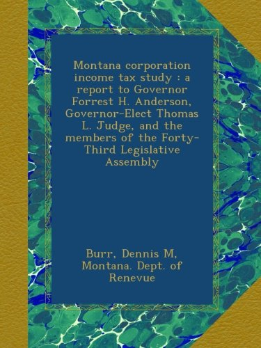 Read Online Montana corporation income tax study : a report to Governor Forrest H. Anderson, Governor-Elect Thomas L. Judge, and the members of the Forty-Third Legislative Assembly PDF