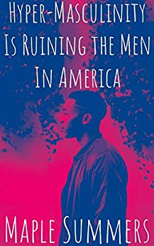 Hyper-Masculinity is Ruining the Men in America (Kisses & Snails Book 1) by [Summers, Maple]