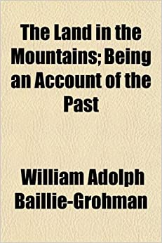 The Land in the Mountains: Being an Account of the Past and Present of Tyrol, Its People and Its Castles