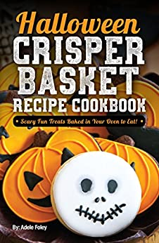 Halloween Crisper Basket Recipe Cookbook: Scary Fun Treats Baked in Your Oven to Eat! (Halloween Fun Treats Book 1) by [Foley, Adele]