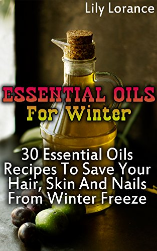 Essential Oils For Winter: 30 Essential Oils Recipes To Save Your Hair, Skin And Nails From Winter Freeze by [Lorance, Lily]