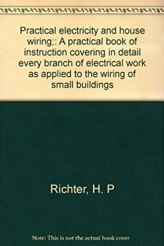 practical electricity and house wiring; a practical book ofpractical electricity and house wiring; a practical book of instruction covering in detail every branch of electrical work as applied to the wiring of