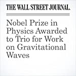 Nobel Prize in Physics Awarded to Trio for Work on Gravitational Waves | Robert Lee Hotz,David Gauthier-Villars