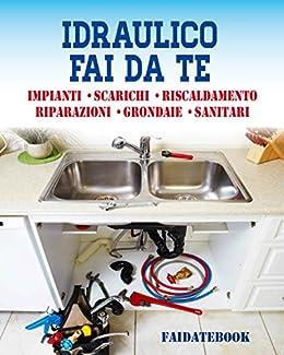 Idraulico fai da te: Impianti • Scarichi • Sanitari • Riscaldamento • Riparazioni • Grondaie  (Italian Edition)