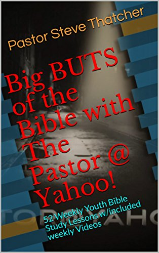 Big BUTS of the Bible with The Pastor @ Yahoo!: 52 Weekly Youth Bible Study Lessons w/included weekly Videos (BBOTB Book 101)