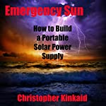 Emergency Sun: How to Build a Portable Solar Power Supply for Smart Phones, GPS, Cameras and Other Electronics Using Rechargeable AA Batteries, Design, Parts, and Procedures | Christopher Kinkaid