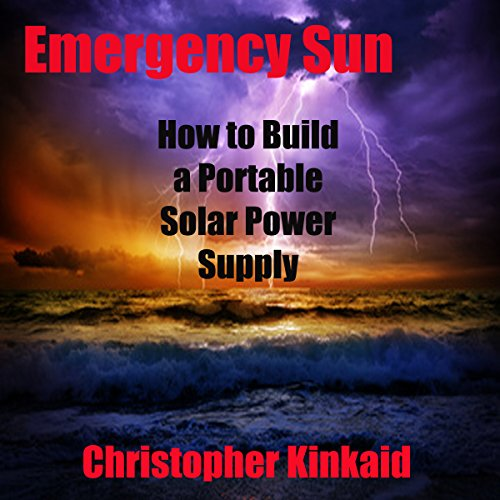 Emergency Sun: How to Build a Portable Solar Power Supply for Smart Phones, GPS, Cameras and Other Electronics Using Rechargeable AA Batteries, Design, Parts, and Procedures