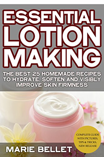 Essential Lotion Making: The Best 25 Homemade Recipes To Hydrate, Soften And Visibly Improve Skin Firmness