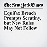 Equifax Breach Prompts Scrutiny, but New Rules May Not Follow | Stacy Cowley,Tara Siegel Bernard,Danny Hakim