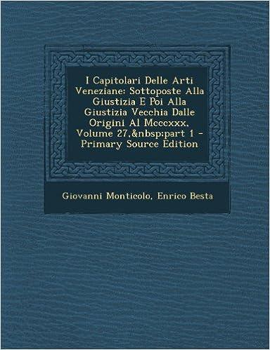 I Capitolari Delle Arti Veneziane: Sottoposte Alla Giustizia E Poi Alla Giustizia Vecchia Dalle Origini Al Mcccxxx, Volume 27, part 1