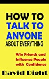 img - for HOW TO TALK TO ANYONE ABOUT ANYTHING Win Friends and Influence People with Confidence, Overcome Shyness and Social Anxiety book book / textbook / text book
