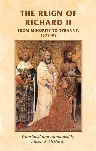 The reign of Richard II: From minority to tyranny 1377-97 (Manchester Medieval Sources MUP)