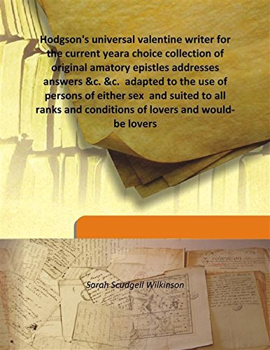 Download Hodgson's universal valentine writer for the current yeara choice collection of original amatory epistles addresses answers &c. &c.  adapted to the use of persons of either sex  and suited to all ranks and conditions of lovers and would-be lovers pdf