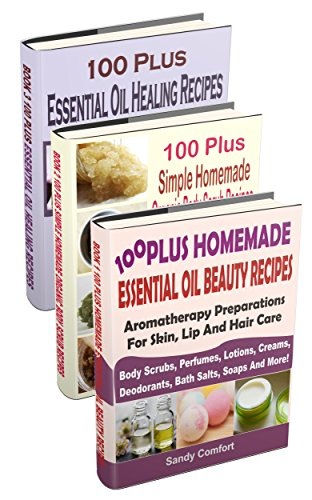 100 Plus Essential Oil And Organic Recipes Box Set : Over 300 Essential Oil Recipes For Beauty, Beauty Products, Bodyscrubs, Healing And Health (3 Books In 1) (Set Comfort Essentials)