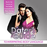 A Dater's Guide to Interpreting Body Language: Master the Secrets of Non-Verbal Communication While Flirting & Dating | Xavier Zimms