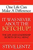 It Was Never About the Ketchup!: The Life and Leadership Secrets of H. J. Heinz