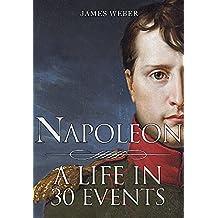 Biography Of Famous People: Napoleon Bonaparte: A Life in 30 Events (Biography Of Famous People, Biography Books, Biography) (Biography Series Book 4)