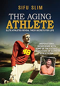 The Aging Athlete: Inspirational Interviews With Some of The Survivors of Elite Athleticism by [Slim, Sifu]