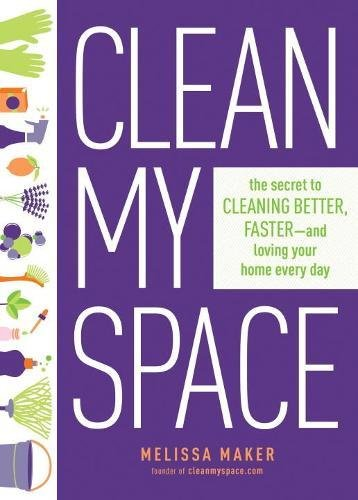 Clean My Space: The Secret to Cleaning Better, Faster, and Loving Your Home Every Day