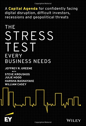 The Stress Test Every Business Needs: A Capital Agenda for Confidently Facing Digital Disruption, Difficult Investors, Recessions and Geopolitical Threats