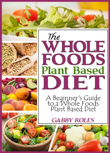The whole foods plant based diet a beginners guide to a whole the whole foods plant based diet a beginners guide to a whole foods plant based forumfinder Image collections