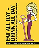 Eat All Day - Drink All Day, D. G. Long, 1432766716