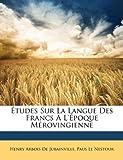 Études Sur la Langue des Francs À L'Époque Mérovingienne, Henry Arbois De Jubainville and Paus Le Nestour, 1142004236