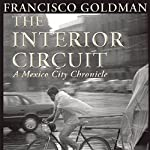 The Interior Circuit: A Mexico City Chronicle | Francisco Goldman