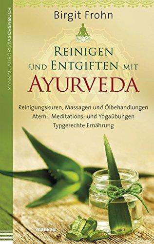 Reinigen und Entgiften mit Ayurveda: Reinigungskuren, Massagen und Ölbehandlungen. Atem-, Meditations- und Yogaübungen. Typgerechte Ernährung
